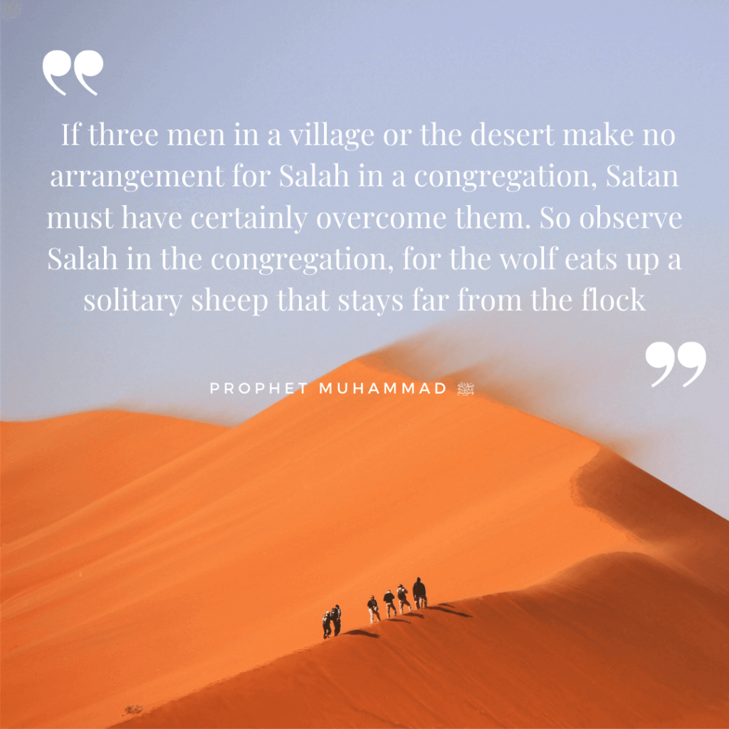 I heard the Messenger of Allah (PBUH) saying, If three men in a village or the desert make no arrangement for Salah in a congregation, Satan must have certainly overcome them. So observe Salah in the congregation, for the wolf eats up a solitary sheep that stays far from the flock