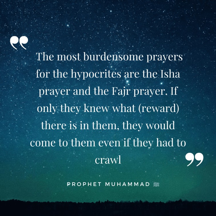 The most burdensome prayers for the hypocrites are the Isha prayer and the Fajr prayer. If only they knew what (reward) there is in them, they would come to them even if they had to crawl