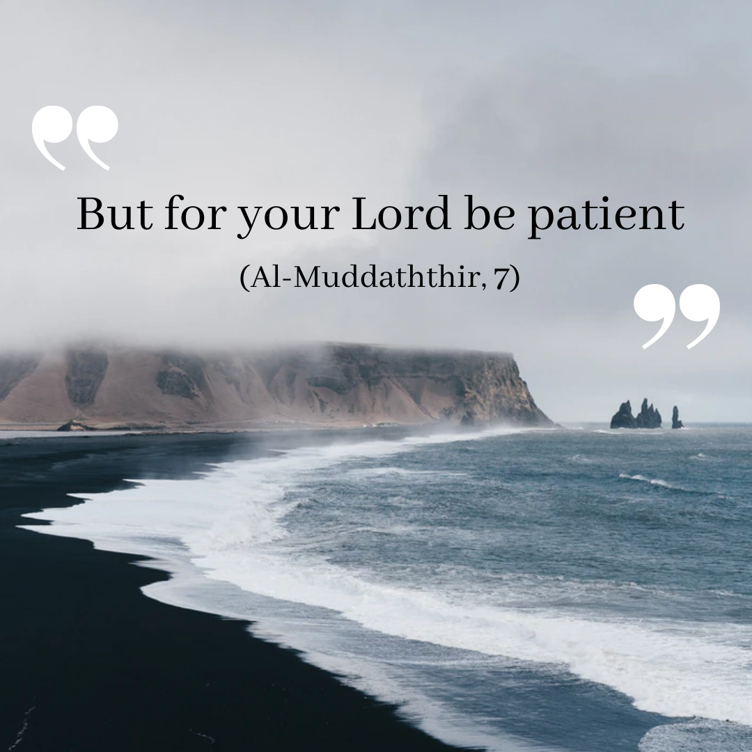 "وَلِرَبِّكَ فَاصْبِرْ ""But for your Lord be patient."" (Al-Muddaththir, 7)"